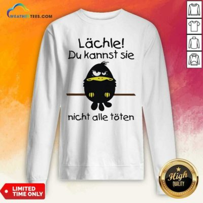 Lächle Du Kannst Sie Nicht Alle Töten Sweatshirt - Design By Weathertees.com