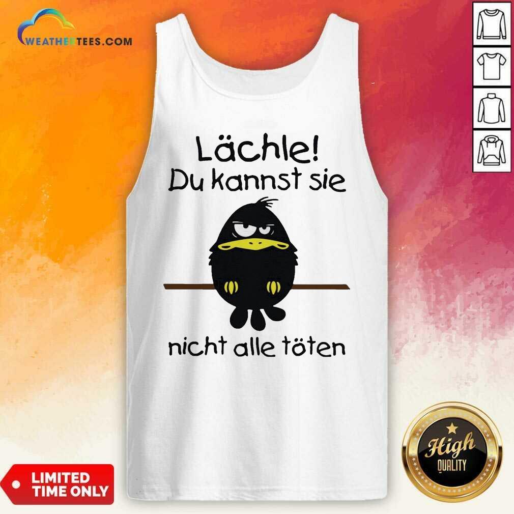 Lächle Du Kannst Sie Nicht Alle Töten Tank Top - Design By Weathertees.com