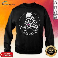 Skeleton Hug Boston Terrier You Make Me Feel Alive Sweatshirt - Design By Weathertees.com