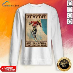 Sometime I Look Back At My Life And I'm Seriously That I'm Still Alive Poster Sweatshirt - Design By Weathertees.com