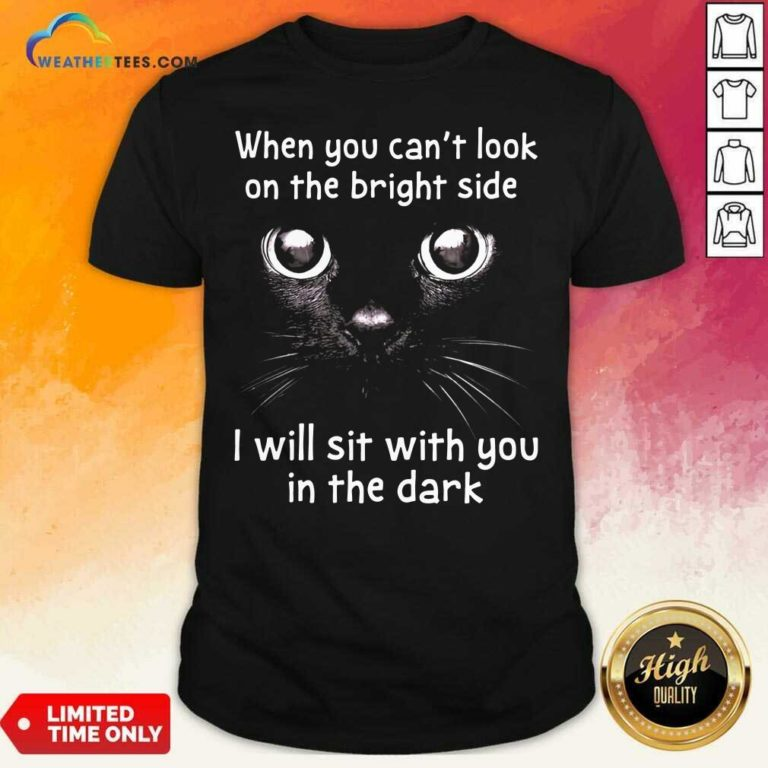 When You Can't Look On The Bright Side I Will Sit With You In The Dark Cat Shirt - Design By Weathertees.com