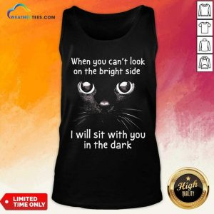 When You Can't Look On The Bright Side I Will Sit With You In The Dark Cat Tank Top - Design By Weathertees.com