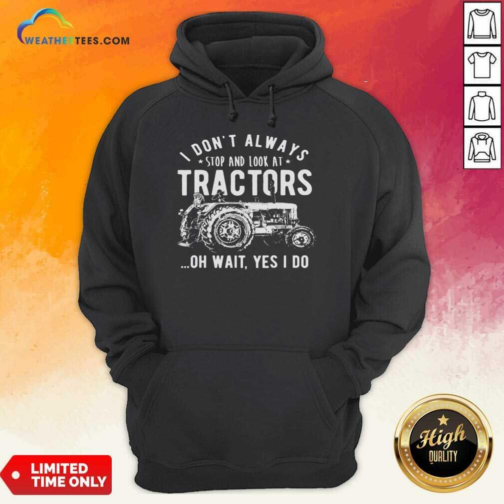I Don't Always Stop Look At Tractors Tractor Oh Wait Yes I Do Hoodie - Design By Weathertees.com