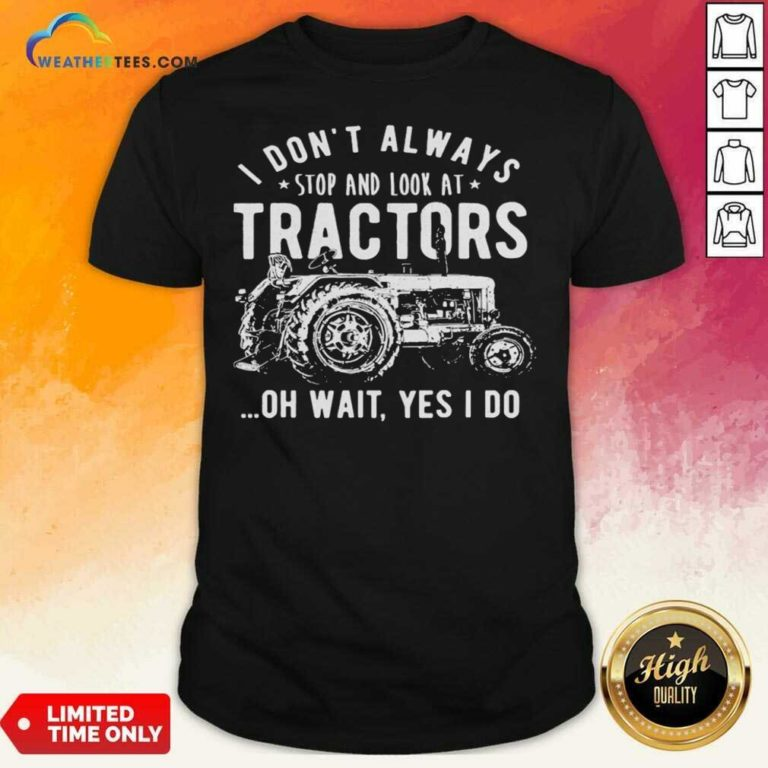 I Don't Always Stop Look At Tractors Tractor Oh Wait Yes I Do Shirt - Design By Weathertees.com