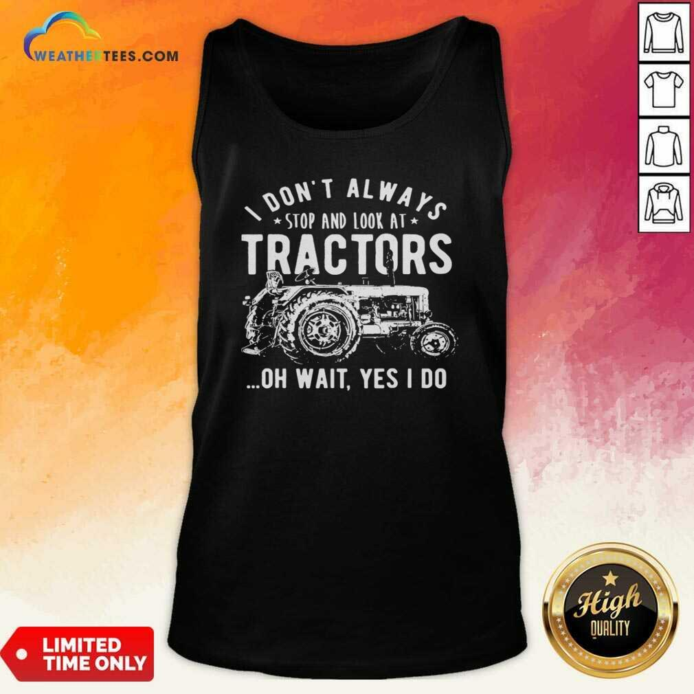 I Don't Always Stop Look At Tractors Tractor Oh Wait Yes I Do Tank Top - Design By Weathertees.com