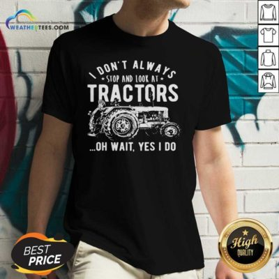 I Don't Always Stop Look At Tractors Tractor Oh Wait Yes I Do V-neck - Design By Weathertees.com