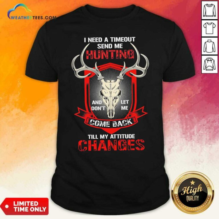 I Need A Timeout Send Me Hunting And Don't Let Me Come Back Till My Attitude Changes Shirt - Design By Weathertees.com