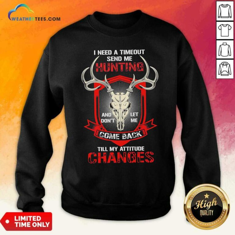 I Need A Timeout Send Me Hunting And Don't Let Me Come Back Till My Attitude Changes Sweatshirt - Design By Weathertees.com