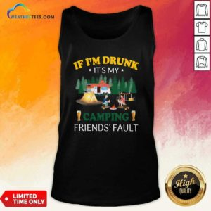 If I'm Drunk It's My Camping Friend's Fault Tank Top - Design By Weathertees.com