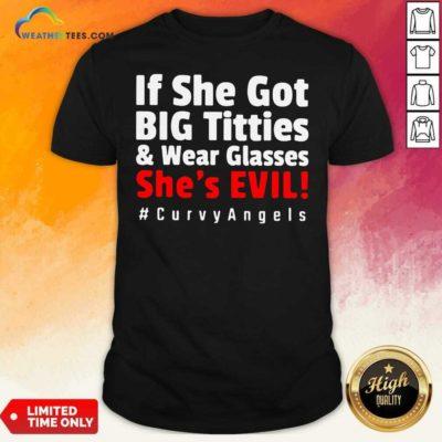 If She Got Big Titties And Wear Glasses She's Evil Curvyangels Shirt - Design By Weathertees.com