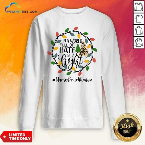 In A World Full Of Hate Be A Light Nurse Practitioner Christmas Sweatshirt - Design By Weathertees.com