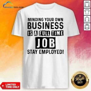 Minding Your Own Business Is A Full Time Job Stay Employed Shirt - Design By Weathertees.com