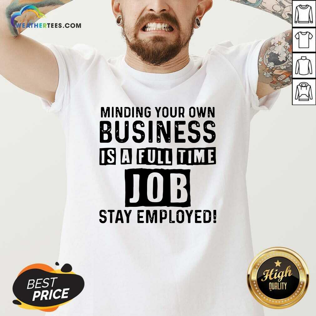 Minding Your Own Business Is A Full Time Job Stay Employed V-neck - Design By Weathertees.com