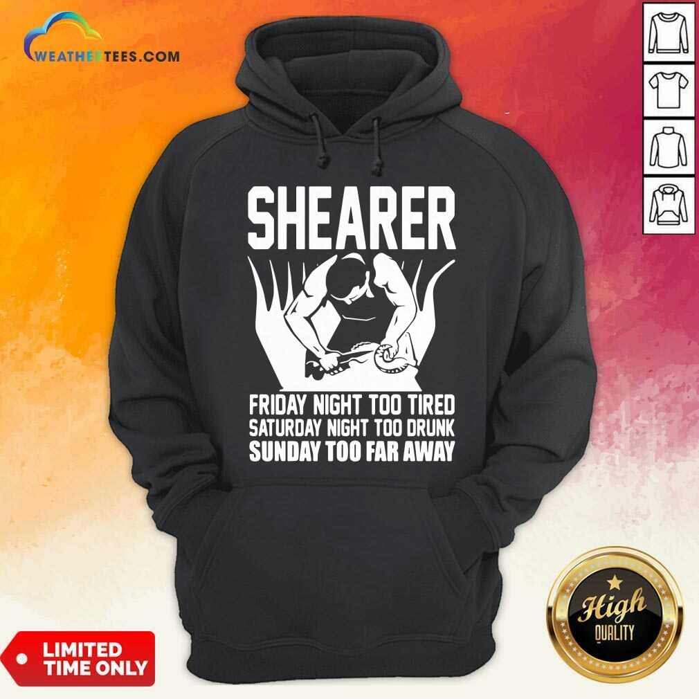 Shearer Friday Night Too Tired Saturday Night Too Drunk Sunday Too Far Away Hoodie - Design By Weathertees.com