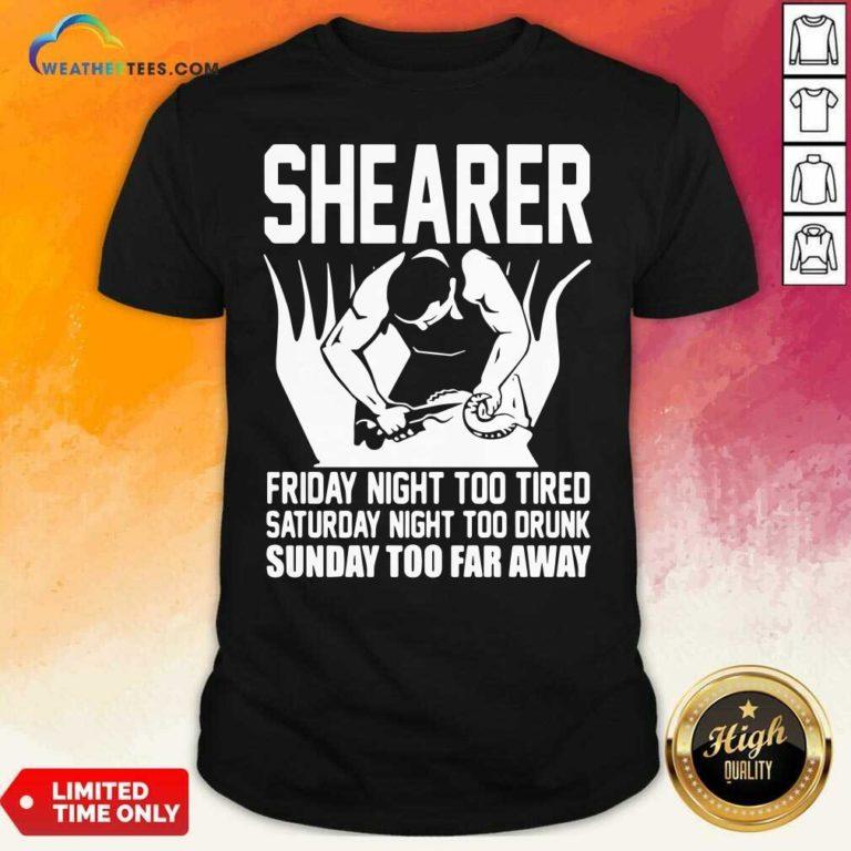 Shearer Friday Night Too Tired Saturday Night Too Drunk Sunday Too Far Away Shirt - Design By Weathertees.com