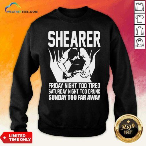 Shearer Friday Night Too Tired Saturday Night Too Drunk Sunday Too Far Away Sweatshirt - Design By Weathertees.com