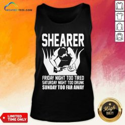 Shearer Friday Night Too Tired Saturday Night Too Drunk Sunday Too Far Away Tank Top - Design By Weathertees.com