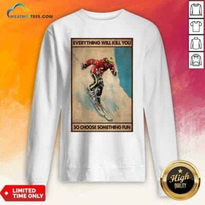 Snowboarding Everything Will Kill You So Choose Something Fun Poster Sweatshirt - Design By Weathertees.com