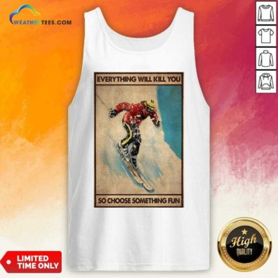 Snowboarding Everything Will Kill You So Choose Something Fun Poster Tank Top - Design By Weathertees.com