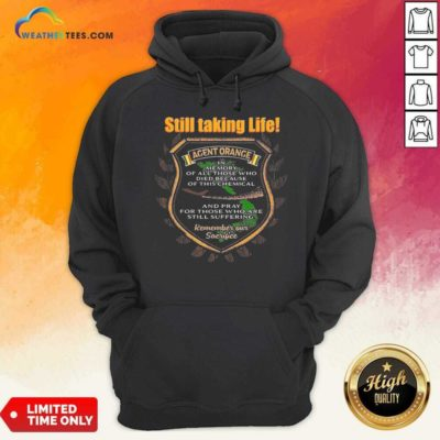 Still Taking Life Agent Orange In Memory Of All Those Hoodie - Design By Weathertees.com