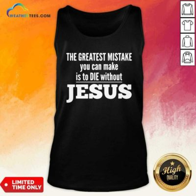The Greatest Mistake You Can Make Is To Die Without Jesus Tank Top - Design By Weathertees.com