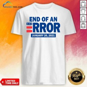 End Of An Error January 20 2021 Election Shirt - Design By Weathertees.com