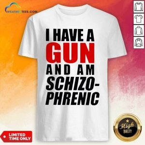 I Have A Gun And Am Schizophrenic Shirt - Design By Weathertees.com