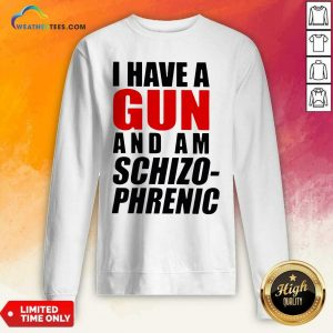 I Have A Gun And Am Schizophrenic Sweatshirt - Design By Weathertees.com