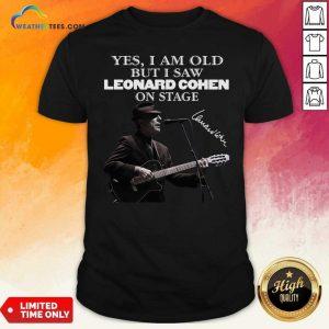 Yes I Am Old But I Saw Leonard Cohen On Stage Signature Shirt - Design By Weathertees.com