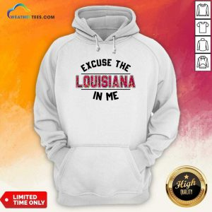 Excuse The Louisiana In Me Hoodie - Design By Weathertees.com