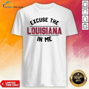Excuse The Louisiana In Me Shirt - Design By Weathertees.com