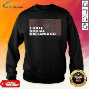 I Hate Social Distancing Sweatshirt - Design By Weathertees.com