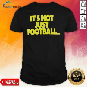 Its Not Just Football Shirt - Design By Weathertees.com