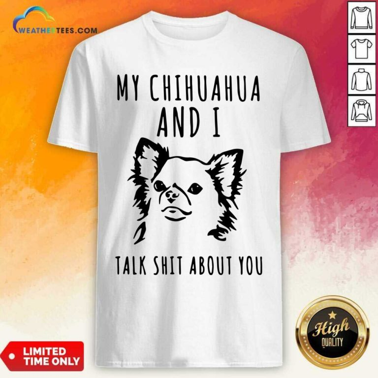 My Chihuahua And I Talk Shit About You Shirt - Design By Weathertees.com