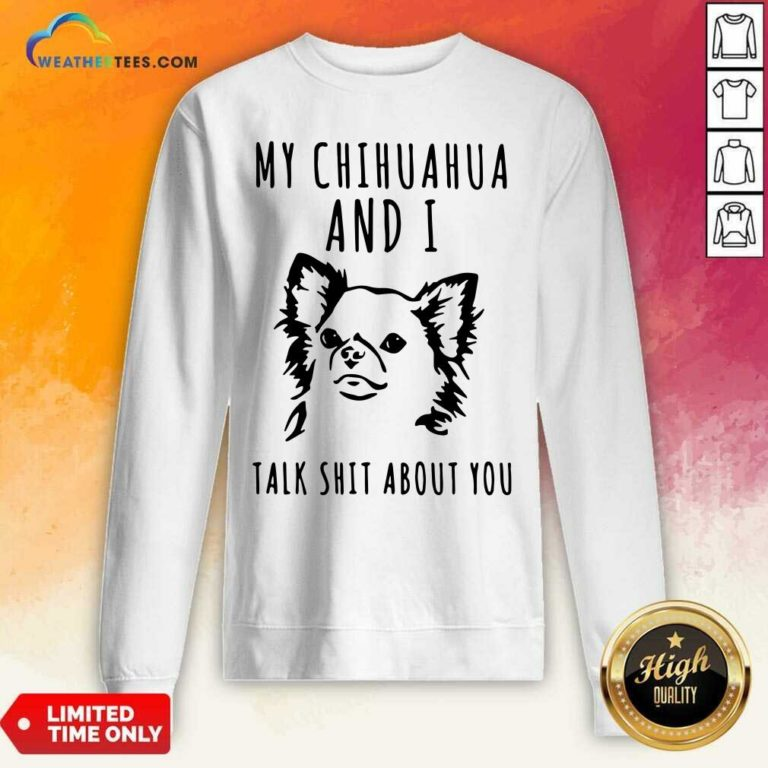 My Chihuahua And I Talk Shit About You Sweatshirt - Design By Weathertees.com