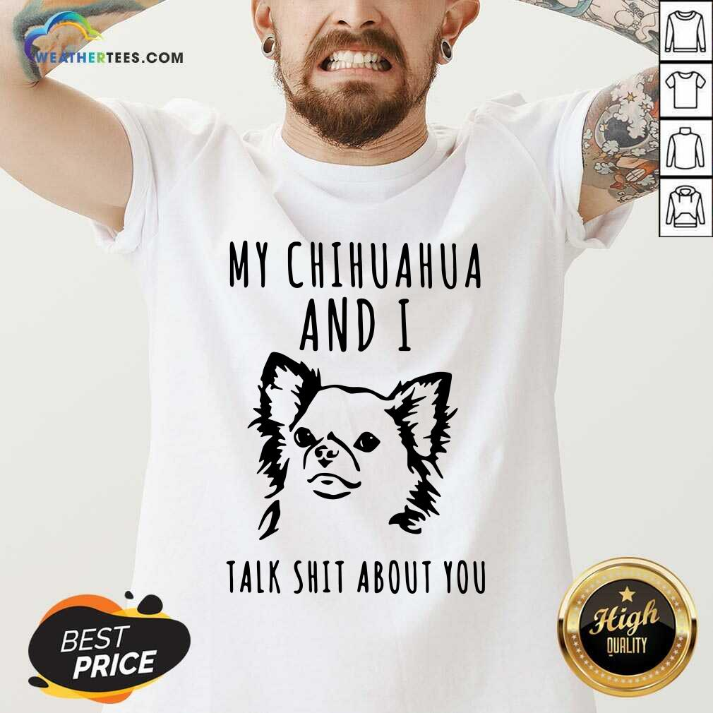 My Chihuahua And I Talk Shit About You V-neck - Design By Weathertees.com