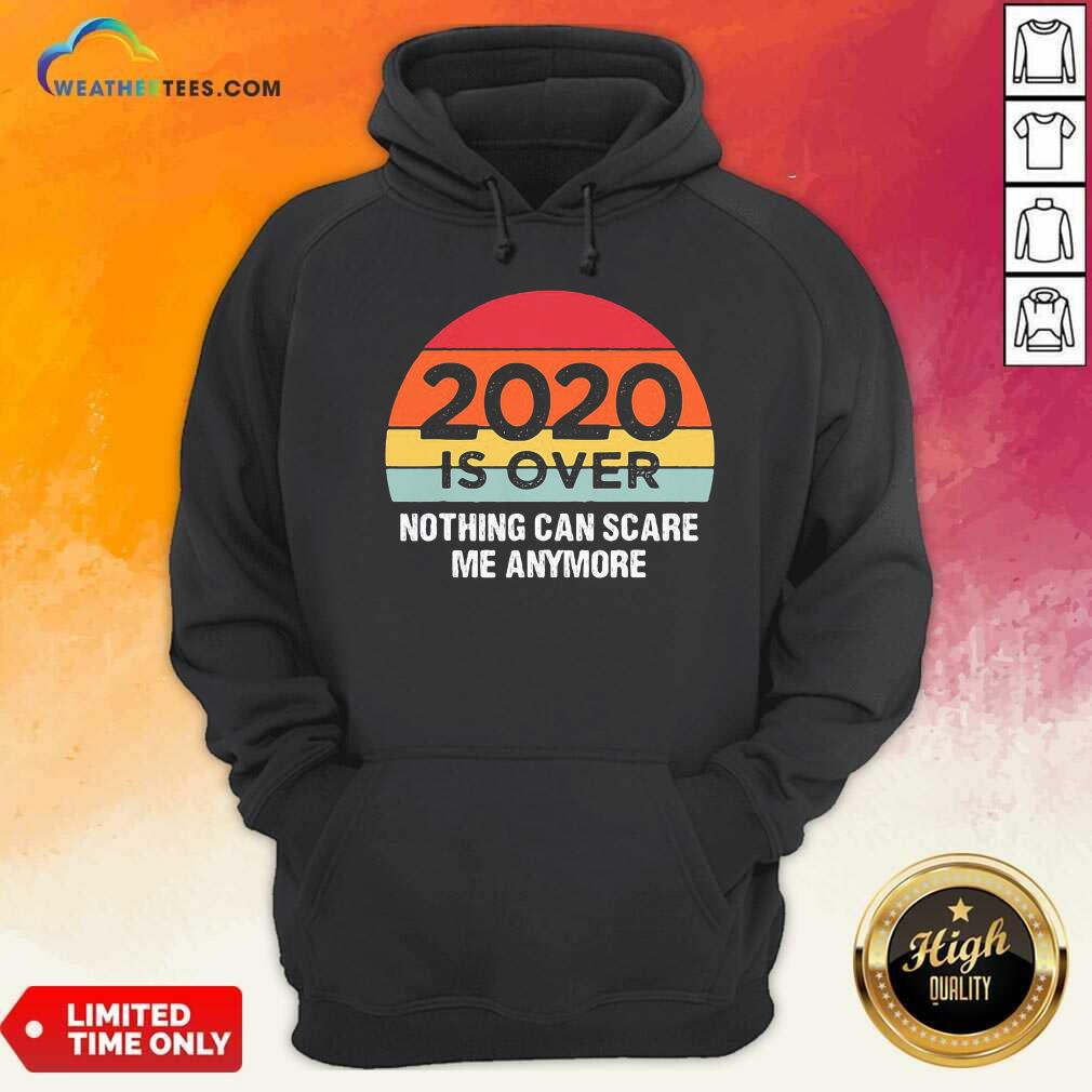 2020 Is Over Nothing Can Scare Me Anymore Vintage Retro Hoodie - Design By Weathertees.com