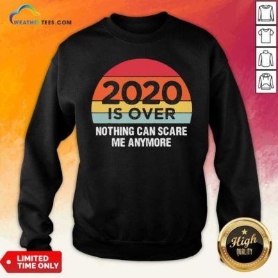 2020 Is Over Nothing Can Scare Me Anymore Vintage Retro Sweatshirt - Design By Weathertees.com