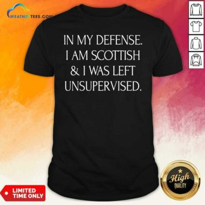 In My Defense I Am Scottish And I Was Left Unsupervised Shirt - Design By Weathertees.com