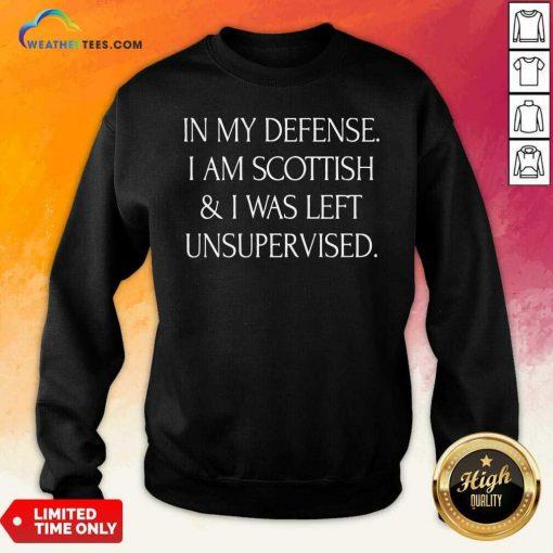 In My Defense I Am Scottish And I Was Left Unsupervised Sweatshirt - Design By Weathertees.com