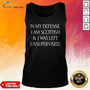In My Defense I Am Scottish And I Was Left Unsupervised Tank Top - Design By Weathertees.com