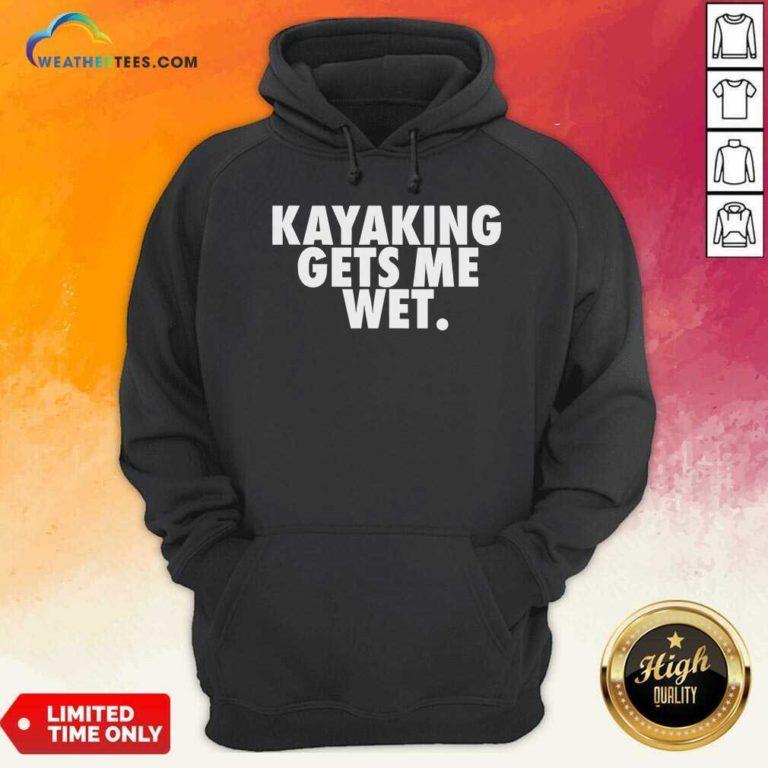 Kayaking Gets Me Wet Hoodie - Design By Weathertees.com