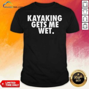 Kayaking Gets Me Wet Shirt - Design By Weathertees.com