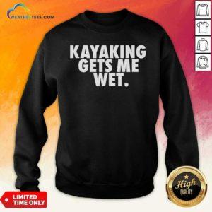 Kayaking Gets Me Wet Sweatshirt - Design By Weathertees.com