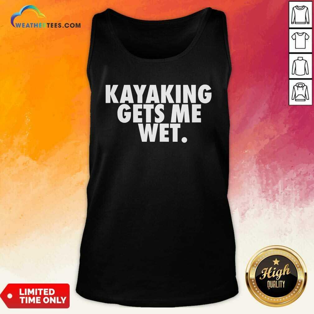 Kayaking Gets Me Wet Tank Top - Design By Weathertees.com