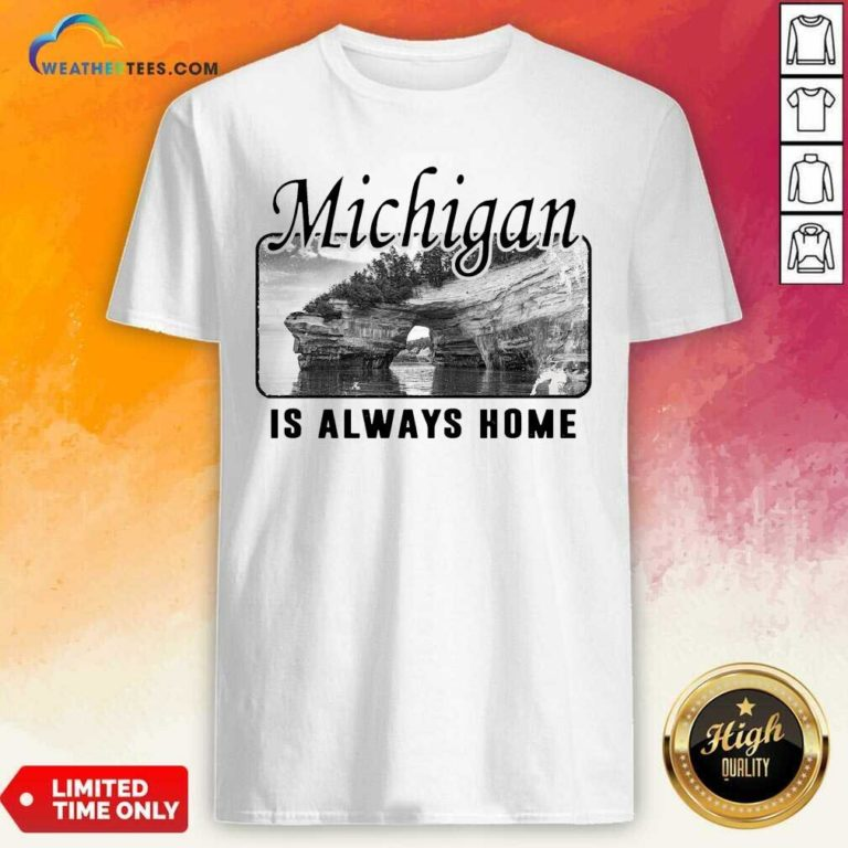 Michigan Is Always Home National Political Shirt - Design By Weathertees.com
