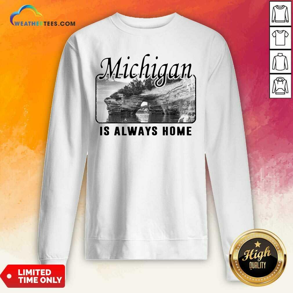 Premium Michigan Is Always Home National Political Sweatshirt - Design By Weathertees.com