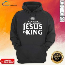 No Matter Who Is President Jesus is King Hoodie - Design By Weathertees.com