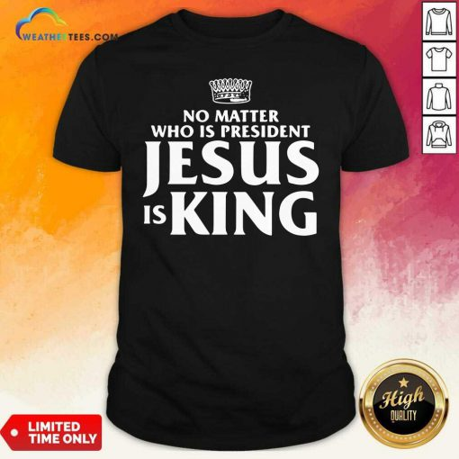 No Matter Who Is President Jesus is King Shirt - Design By Weathertees.com