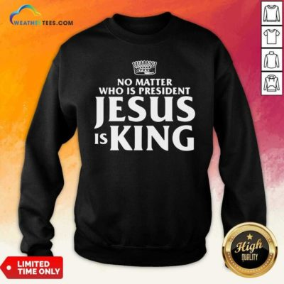 No Matter Who Is President Jesus is King Sweatshirt - Design By Weathertees.com